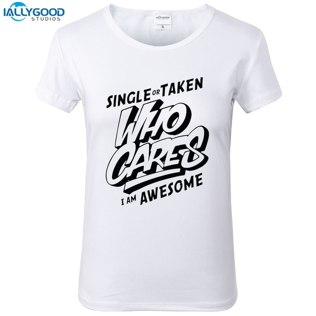 Single Or Taken Who Cares I Am Awesome T Shirt Women Funny Letter